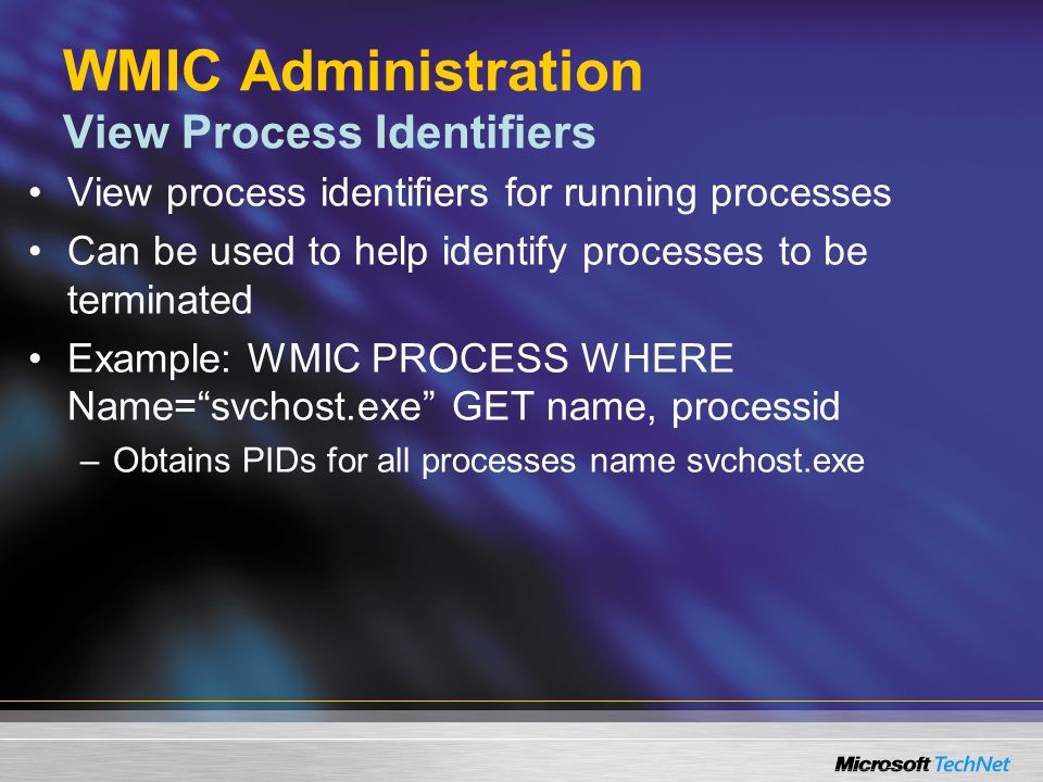 WMIC Administration View Process Identifiers View process identifiers for running processes Can be used to help identify processes to be terminated Example: WMIC PROCESS WHERE Name=svchost.exe GET name, processid –Obtains PIDs for all processes name svchost.exe
