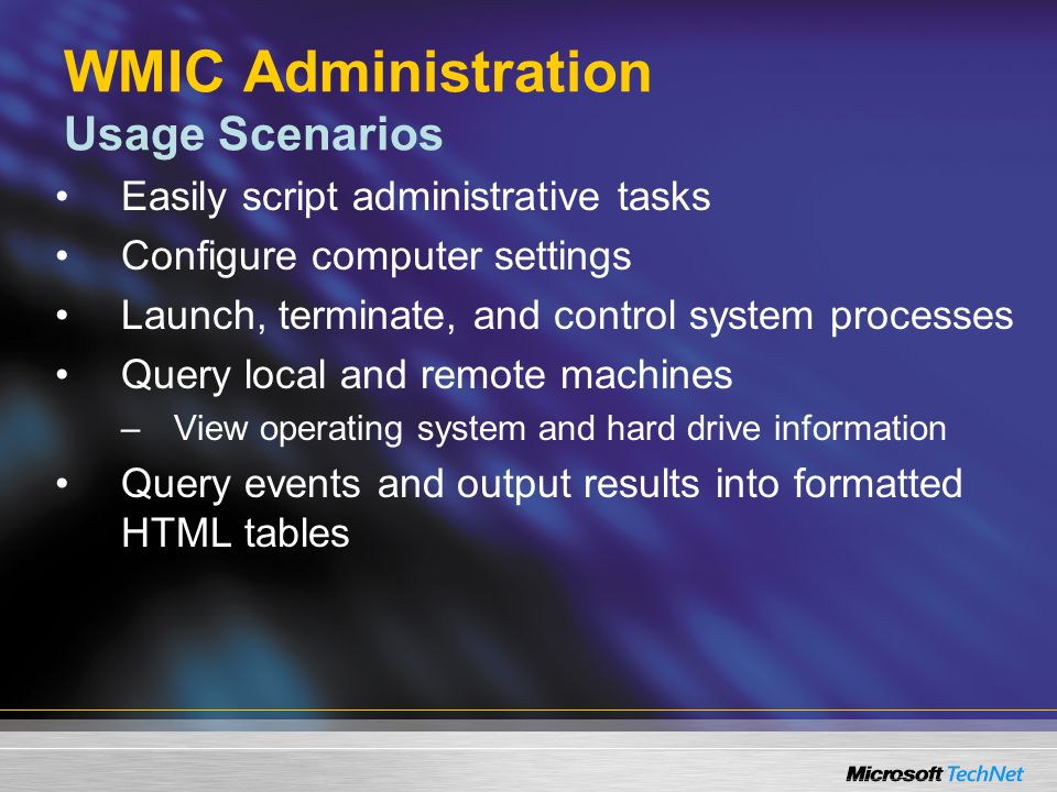 WMIC Administration Usage Scenarios Easily script administrative tasks Configure computer settings Launch, terminate, and control system processes Query local and remote machines –View operating system and hard drive information Query events and output results into formatted HTML tables