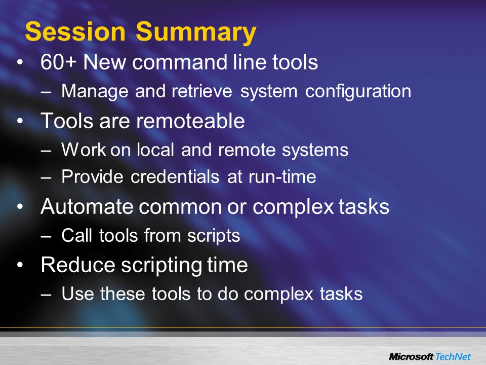 Session Summary 60+ New command line tools –Manage and retrieve system configuration Tools are remoteable –Work on local and remote systems –Provide credentials at run-time Automate common or complex tasks –Call tools from scripts Reduce scripting time –Use these tools to do complex tasks