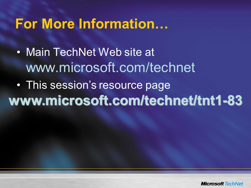 For More Information… Main TechNet Web site at www.microsoft.com/technet This sessions resource page www.microsoft.com/technet/tnt1-83