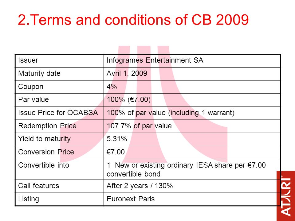 2.Terms and conditions of CB 2009 IssuerInfogrames Entertainment SA Maturity dateAvril 1, 2009 Coupon4% Par value100% (7.00) Issue Price for OCABSA100% of par value (including 1 warrant) Redemption Price107.7% of par value Yield to maturity5.31% Conversion Price7.00 Convertible into1 New or existing ordinary IESA share per 7.00 convertible bond Call featuresAfter 2 years / 130% ListingEuronext Paris