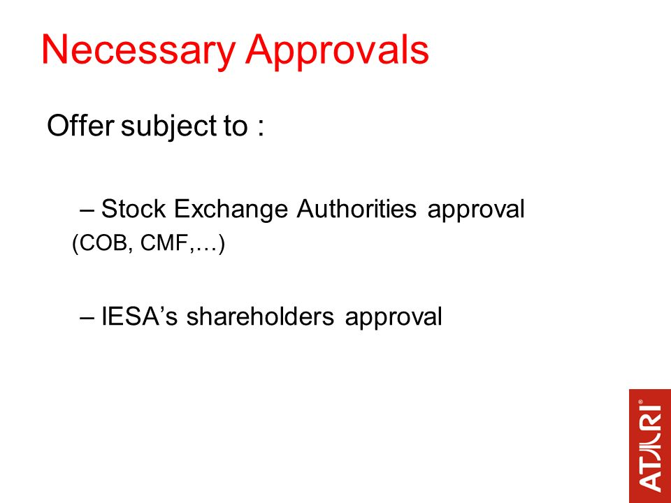 Necessary Approvals Offer subject to : –Stock Exchange Authorities approval (COB, CMF,…) –IESAs shareholders approval