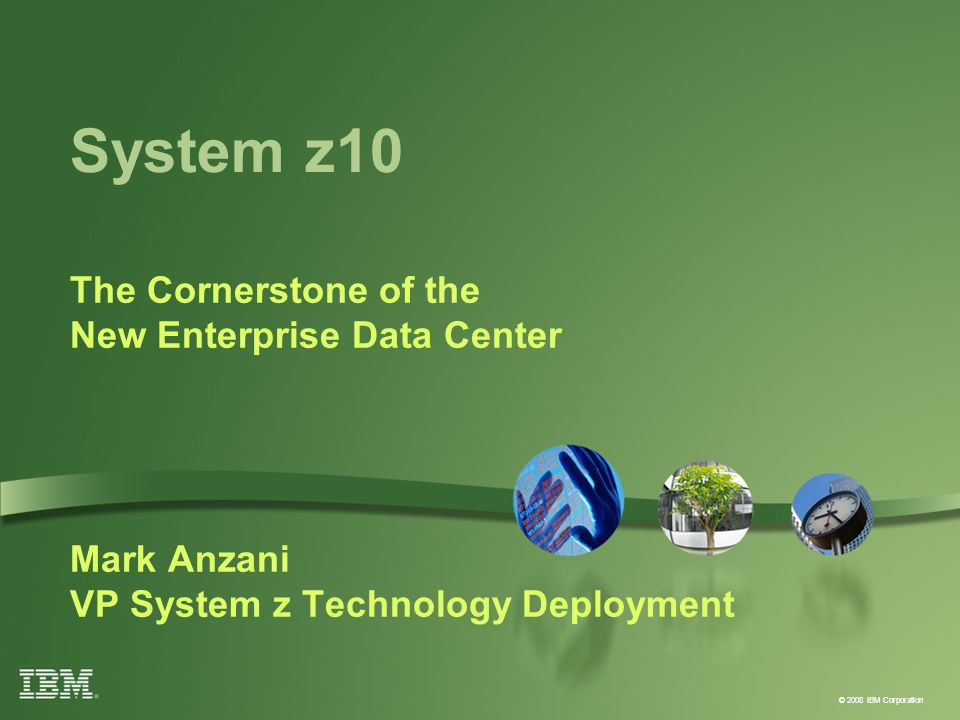 © 2008 IBM Corporation System z10 The Cornerstone of the New Enterprise Data Center Mark Anzani VP System z Technology Deployment