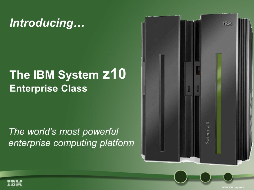 © 2008 IBM Corporation Introducing… The IBM System z10 Enterprise Class The worlds most powerful enterprise computing platform