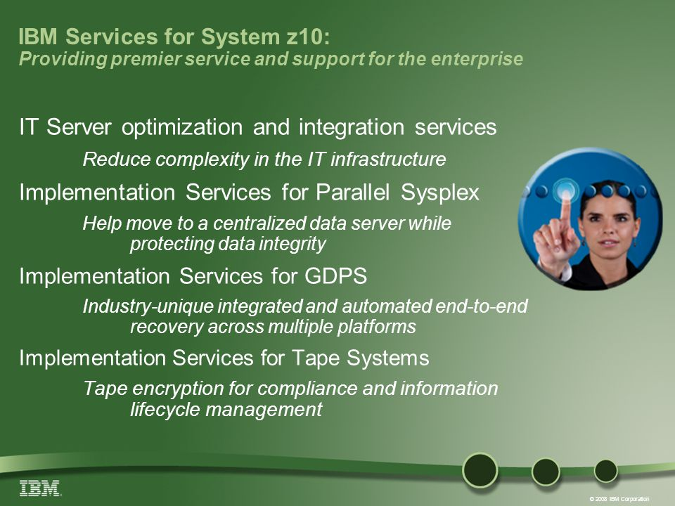 © 2008 IBM Corporation IBM Services for System z10: Providing premier service and support for the enterprise IT Server optimization and integration services Reduce complexity in the IT infrastructure Implementation Services for Parallel Sysplex Help move to a centralized data server while protecting data integrity Implementation Services for GDPS Industry-unique integrated and automated end-to-end recovery across multiple platforms Implementation Services for Tape Systems Tape encryption for compliance and information lifecycle management