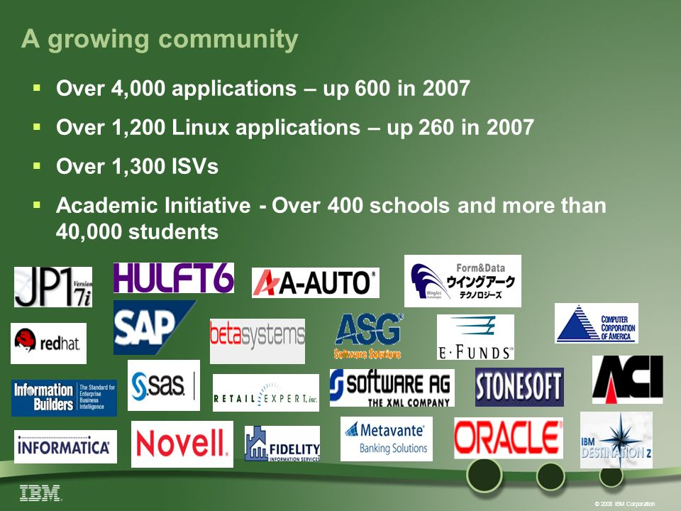 © 2008 IBM Corporation A growing community Over 4,000 applications – up 600 in 2007 Over 1,200 Linux applications – up 260 in 2007 Over 1,300 ISVs Academic Initiative - Over 400 schools and more than 40,000 students