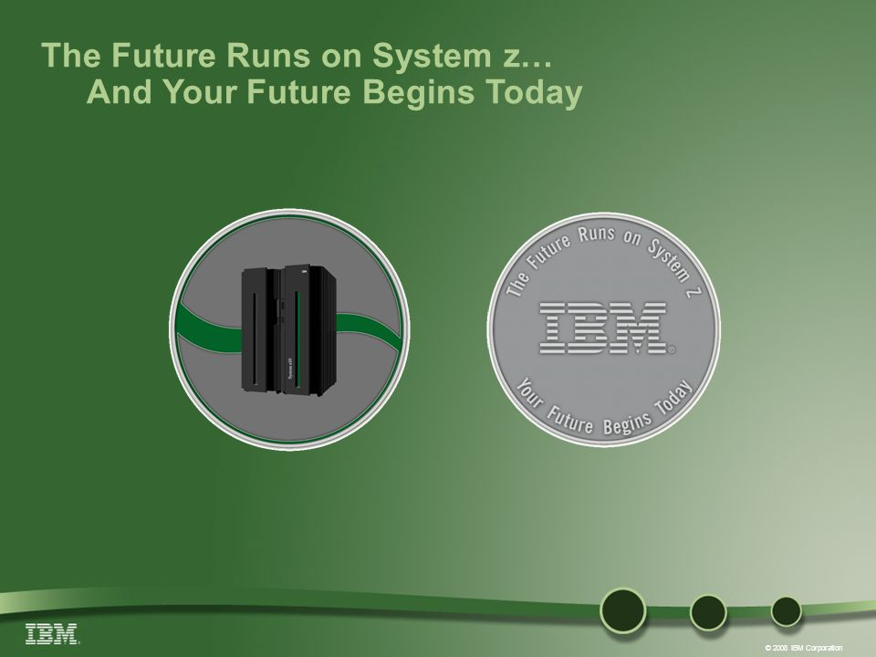 © 2008 IBM Corporation The Future Runs on System z… And Your Future Begins Today