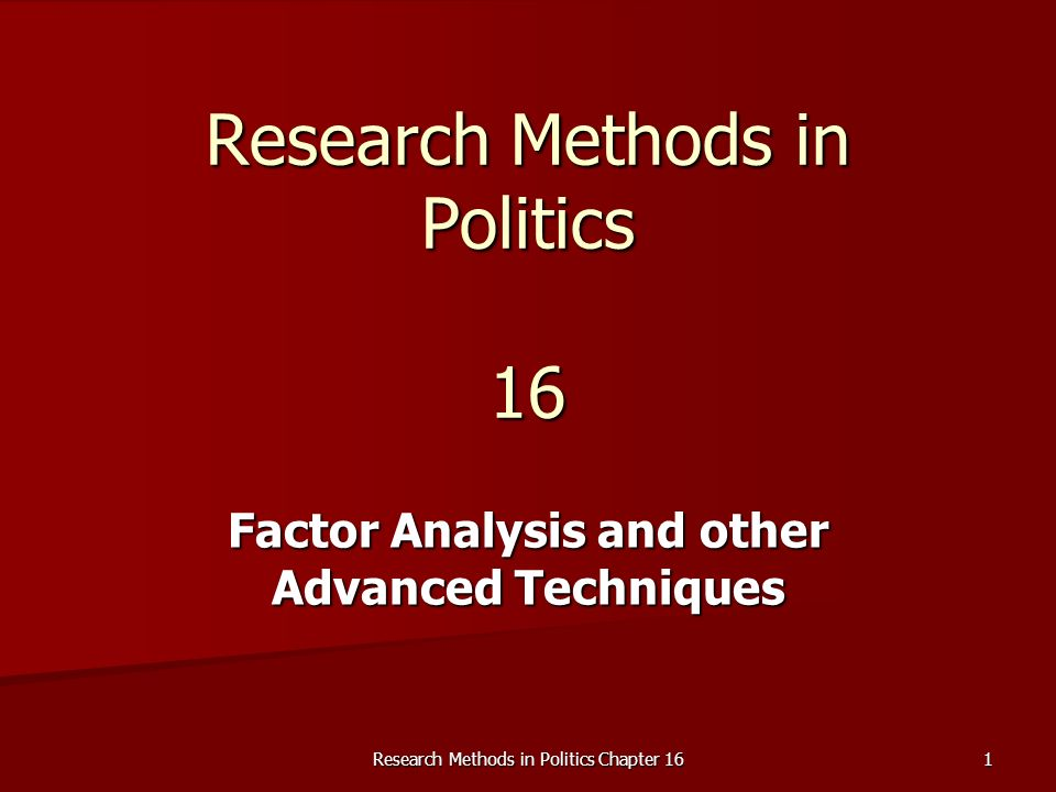 Research Methods in Politics Chapter 16 1 Research Methods in Politics 16 Factor Analysis and other Advanced Techniques
