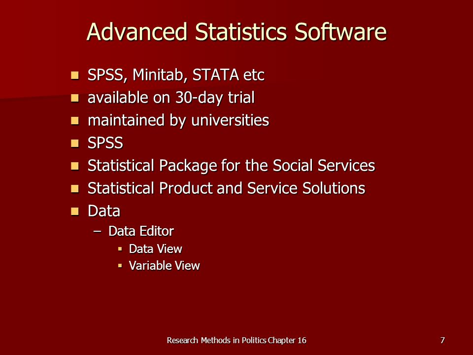 Research Methods in Politics Chapter 167 Advanced Statistics Software SPSS, Minitab, STATA etc SPSS, Minitab, STATA etc available on 30-day trial available on 30-day trial maintained by universities maintained by universities SPSS SPSS Statistical Package for the Social Services Statistical Package for the Social Services Statistical Product and Service Solutions Statistical Product and Service Solutions Data Data –Data Editor Data View Data View Variable View Variable View