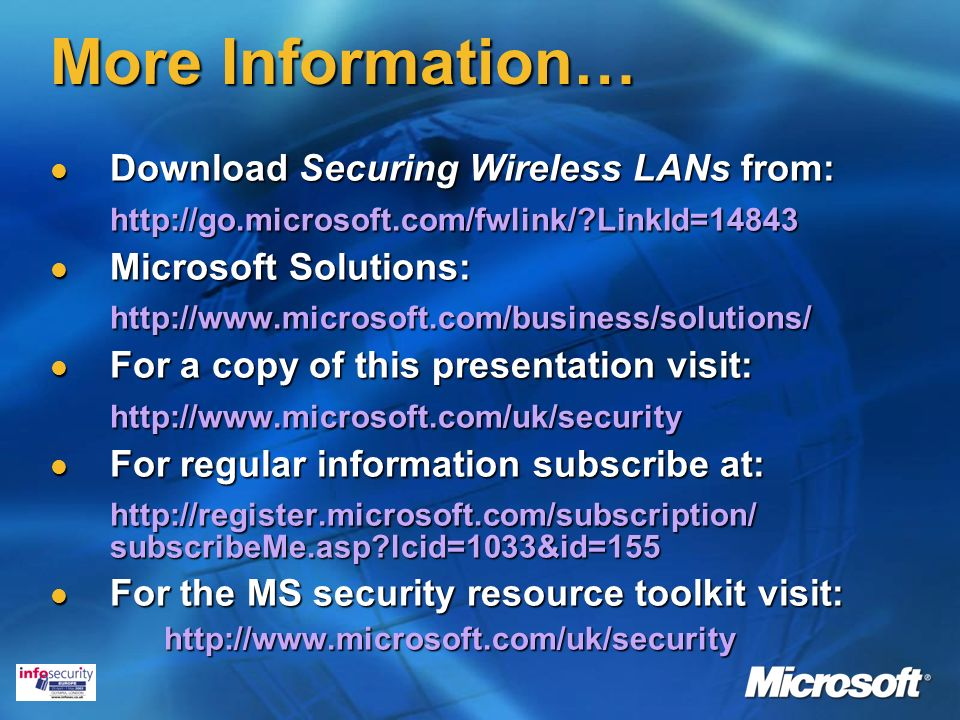 More Information… Download Securing Wireless LANs from: Download Securing Wireless LANs from:  LinkId=14843 Microsoft Solutions: Microsoft Solutions:  For a copy of this presentation visit: For a copy of this presentation visit:  For regular information subscribe at: For regular information subscribe at:   subscribeMe.asp lcid=1033&id=155 For the MS security resource toolkit visit: For the MS security resource toolkit visit: