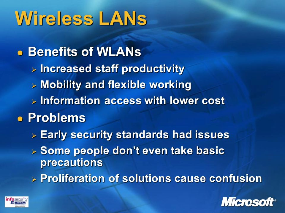 Wireless LANs Benefits of WLANs Benefits of WLANs Increased staff productivity Increased staff productivity Mobility and flexible working Mobility and flexible working Information access with lower cost Information access with lower cost Problems Problems Early security standards had issues Early security standards had issues Some people dont even take basic precautions Some people dont even take basic precautions Proliferation of solutions cause confusion Proliferation of solutions cause confusion