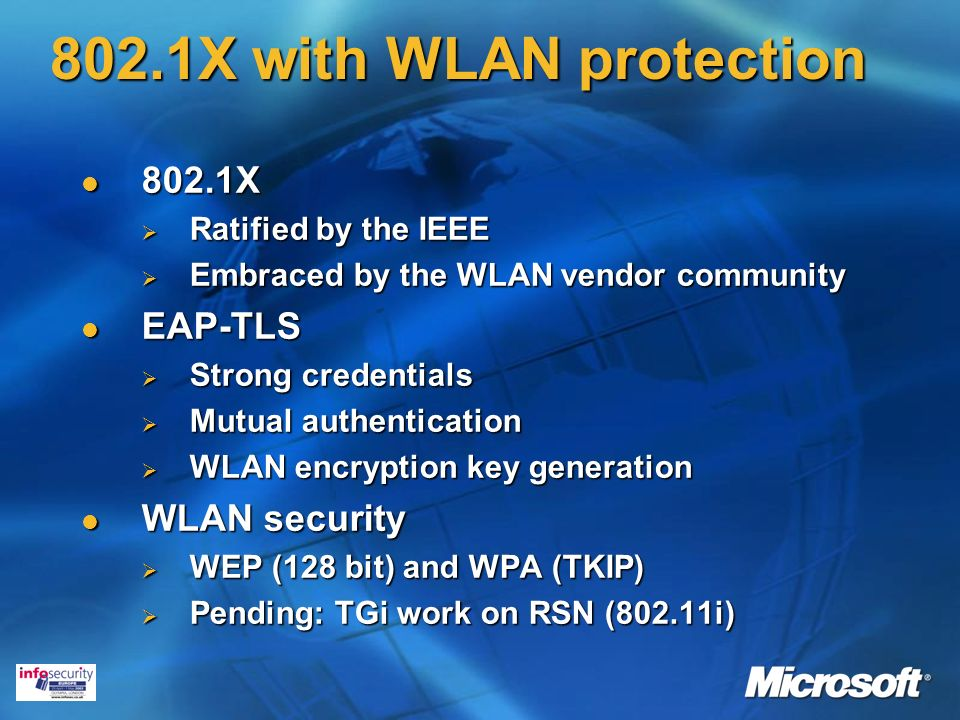 802.1X with WLAN protection 802.1X 802.1X Ratified by the IEEE Ratified by the IEEE Embraced by the WLAN vendor community Embraced by the WLAN vendor community EAP-TLS EAP-TLS Strong credentials Strong credentials Mutual authentication Mutual authentication WLAN encryption key generation WLAN encryption key generation WLAN security WLAN security WEP (128 bit) and WPA (TKIP) WEP (128 bit) and WPA (TKIP) Pending: TGi work on RSN (802.11i) Pending: TGi work on RSN (802.11i)