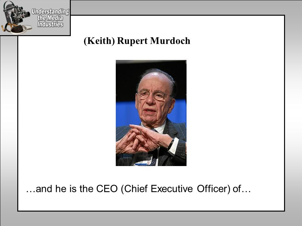 (Keith) Rupert Murdoch …and he is the CEO (Chief Executive Officer) of…