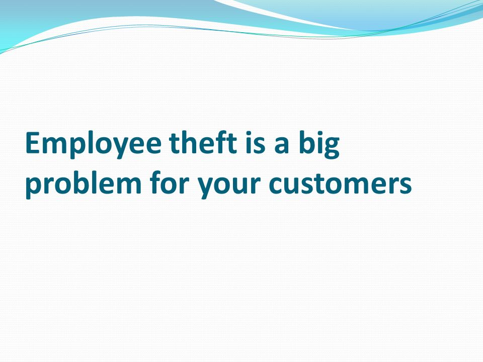 Employee theft is a big problem for your customers