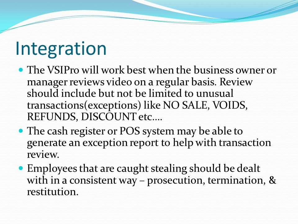 Integration The VSIPro will work best when the business owner or manager reviews video on a regular basis.