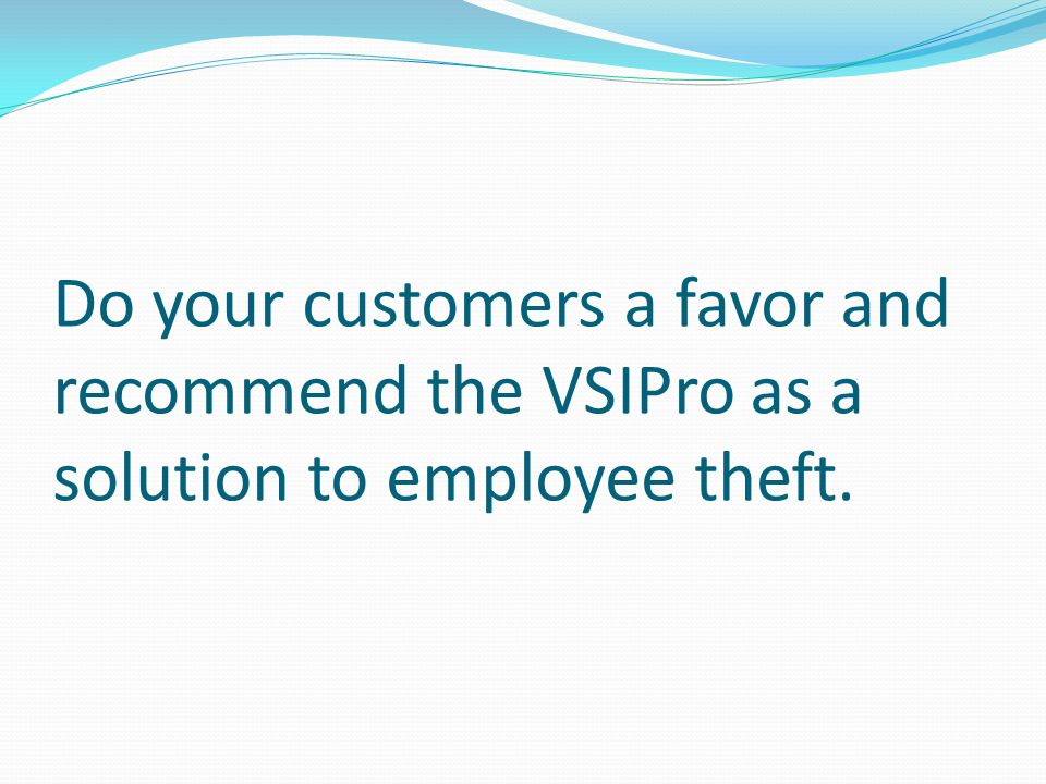Do your customers a favor and recommend the VSIPro as a solution to employee theft.