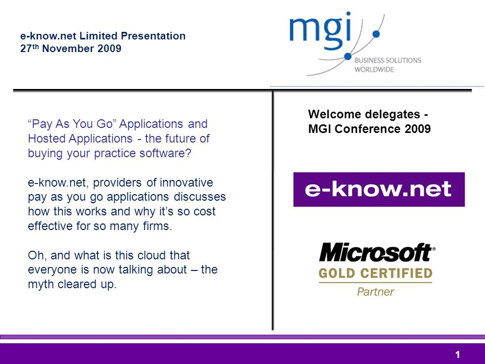 Welcome delegates - MGI Conference 2009 e-know.net Limited Presentation 27 th November Pay As You Go Applications and Hosted Applications - the future of buying your practice software.