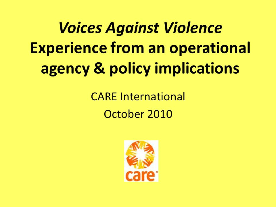 Voices Against Violence Experience from an operational agency & policy implications CARE International October 2010