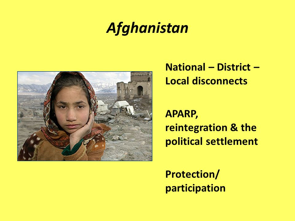 Afghanistan National – District – Local disconnects APARP, reintegration & the political settlement Protection/ participation