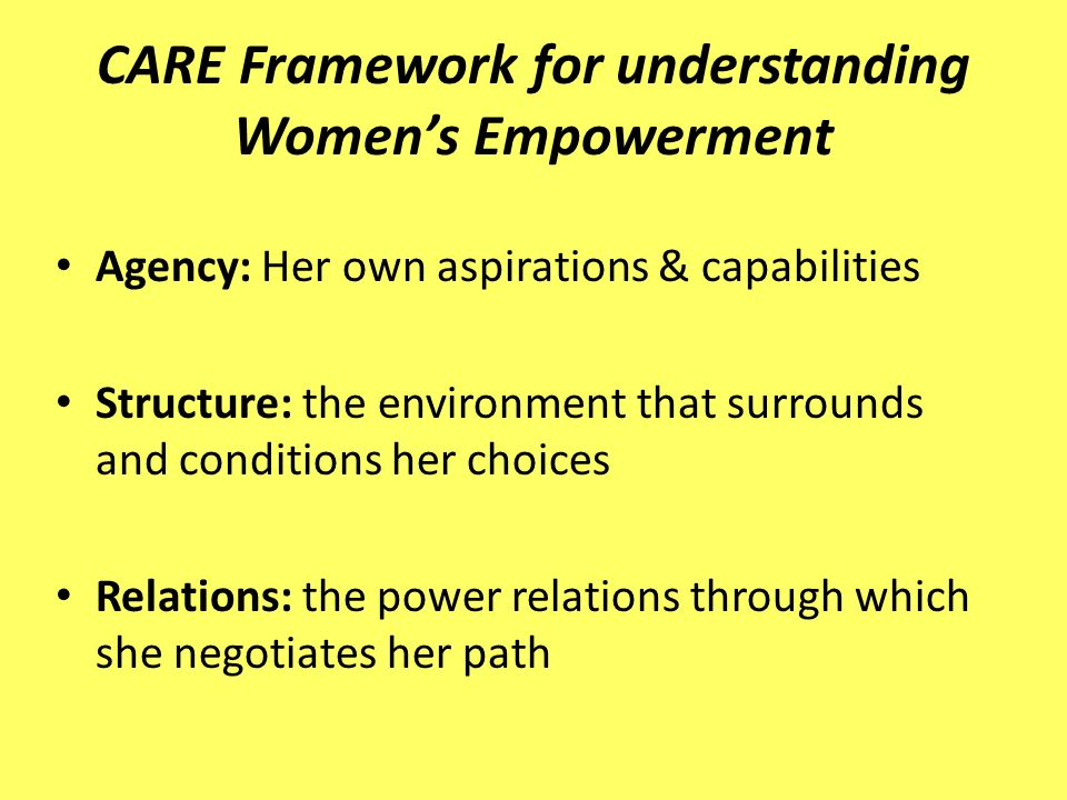 CARE Framework for understanding Womens Empowerment Agency: Her own aspirations & capabilities Structure: the environment that surrounds and conditions her choices Relations: the power relations through which she negotiates her path