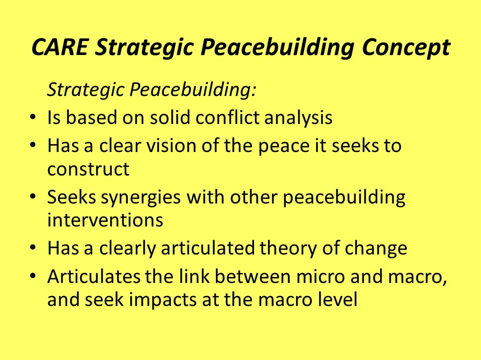 CARE Strategic Peacebuilding Concept Strategic Peacebuilding: Is based on solid conflict analysis Has a clear vision of the peace it seeks to construct Seeks synergies with other peacebuilding interventions Has a clearly articulated theory of change Articulates the link between micro and macro, and seek impacts at the macro level