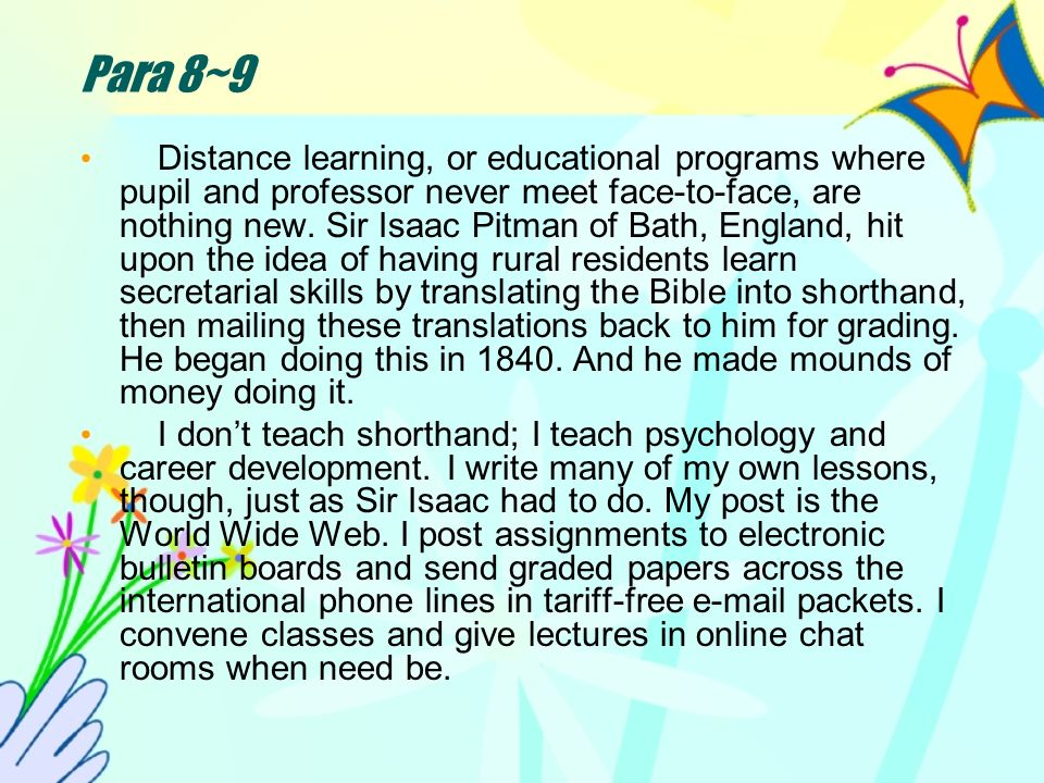 Para 8~9 Distance learning, or educational programs where pupil and professor never meet face-to-face, are nothing new.