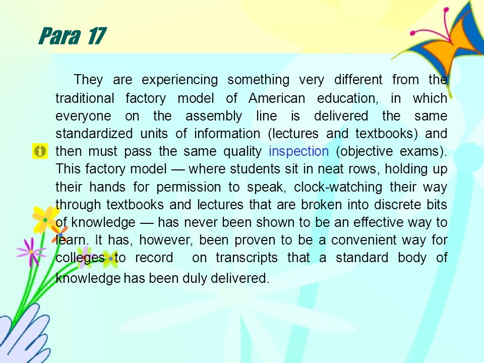 Para 17 They are experiencing something very different from the traditional factory model of American education, in which everyone on the assembly line is delivered the same standardized units of information (lectures and textbooks) and then must pass the same quality inspection (objective exams).