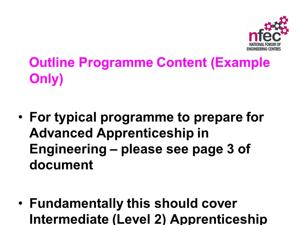 Outline Programme Content (Example Only) For typical programme to prepare for Advanced Apprenticeship in Engineering – please see page 3 of document Fundamentally this should cover Intermediate (Level 2) Apprenticeship Framework