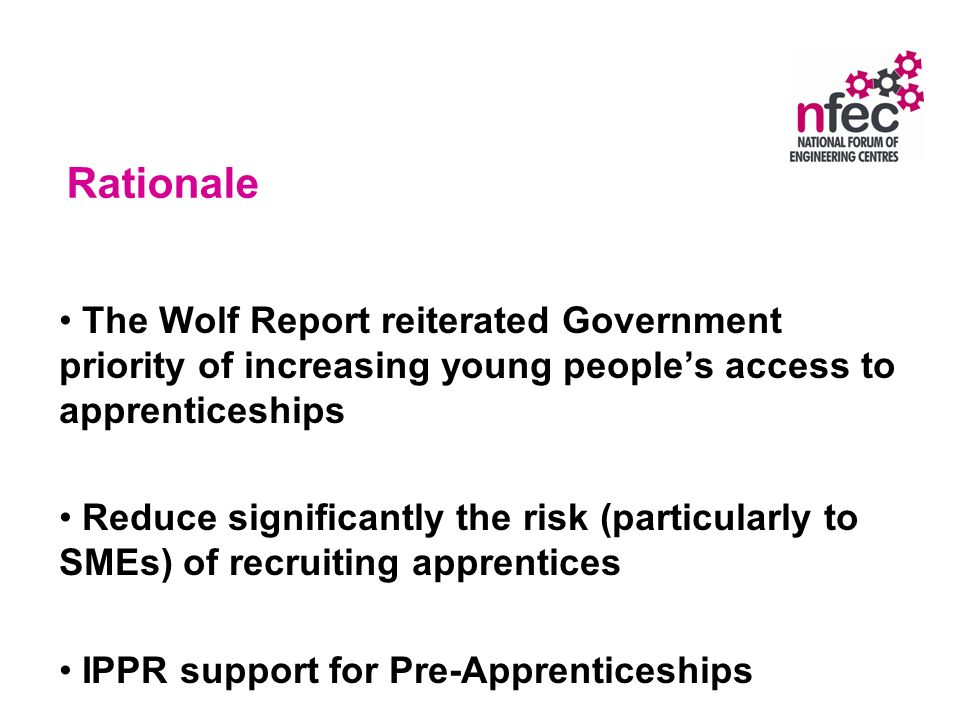 Rationale The Wolf Report reiterated Government priority of increasing young peoples access to apprenticeships Reduce significantly the risk (particularly to SMEs) of recruiting apprentices IPPR support for Pre-Apprenticeships