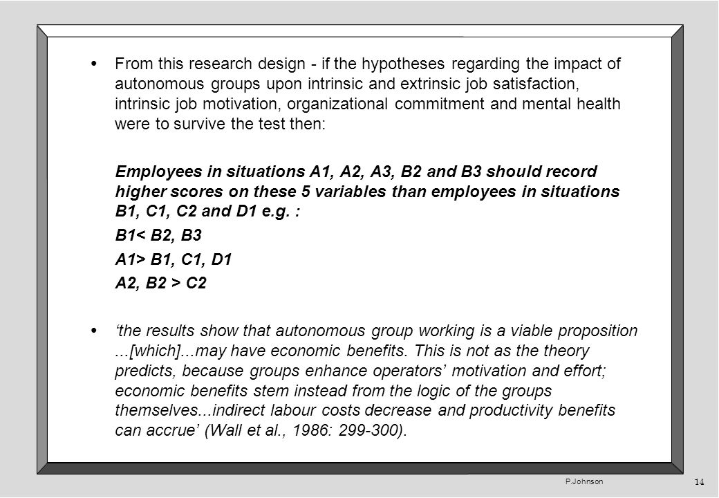 P.Johnson 14 From this research design - if the hypotheses regarding the impact of autonomous groups upon intrinsic and extrinsic job satisfaction, intrinsic job motivation, organizational commitment and mental health were to survive the test then: Employees in situations A1, A2, A3, B2 and B3 should record higher scores on these 5 variables than employees in situations B1, C1, C2 and D1 e.g.