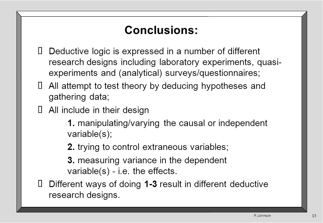 P.Johnson 15 Conclusions: Deductive logic is expressed in a number of different research designs including laboratory experiments, quasi- experiments and (analytical) surveys/questionnaires; All attempt to test theory by deducing hypotheses and gathering data; All include in their design 1.