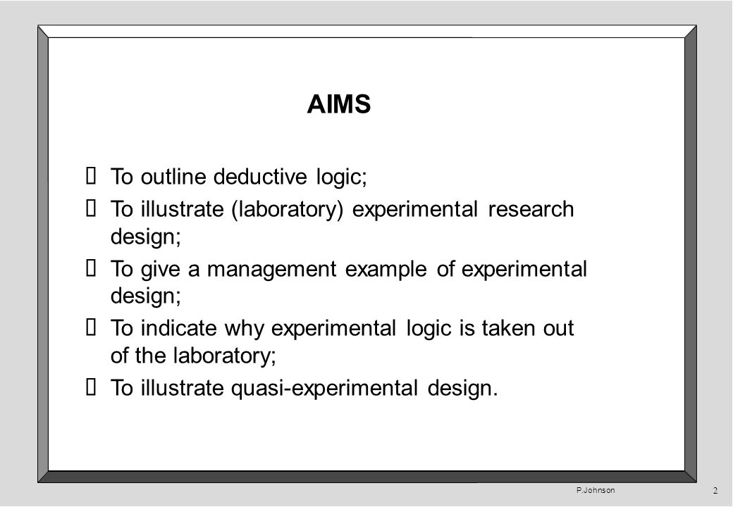 P.Johnson 2 AIMS To outline deductive logic; To illustrate (laboratory) experimental research design; To give a management example of experimental design; To indicate why experimental logic is taken out of the laboratory; To illustrate quasi-experimental design.