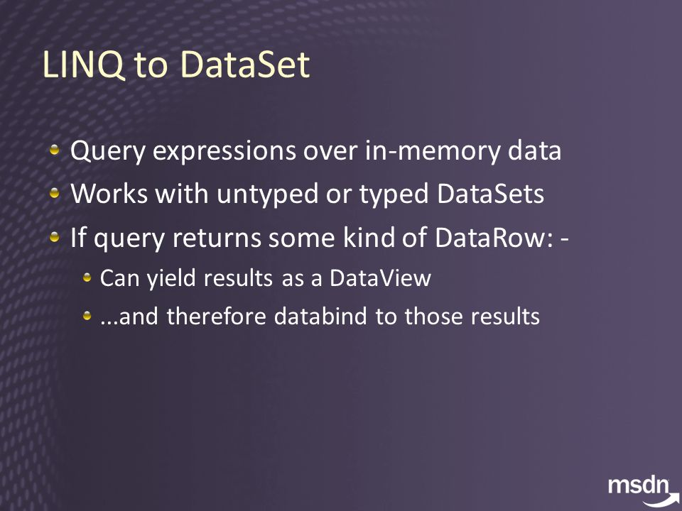 Query expressions over in-memory data Works with untyped or typed DataSets If query returns some kind of DataRow: - Can yield results as a DataView...and therefore databind to those results