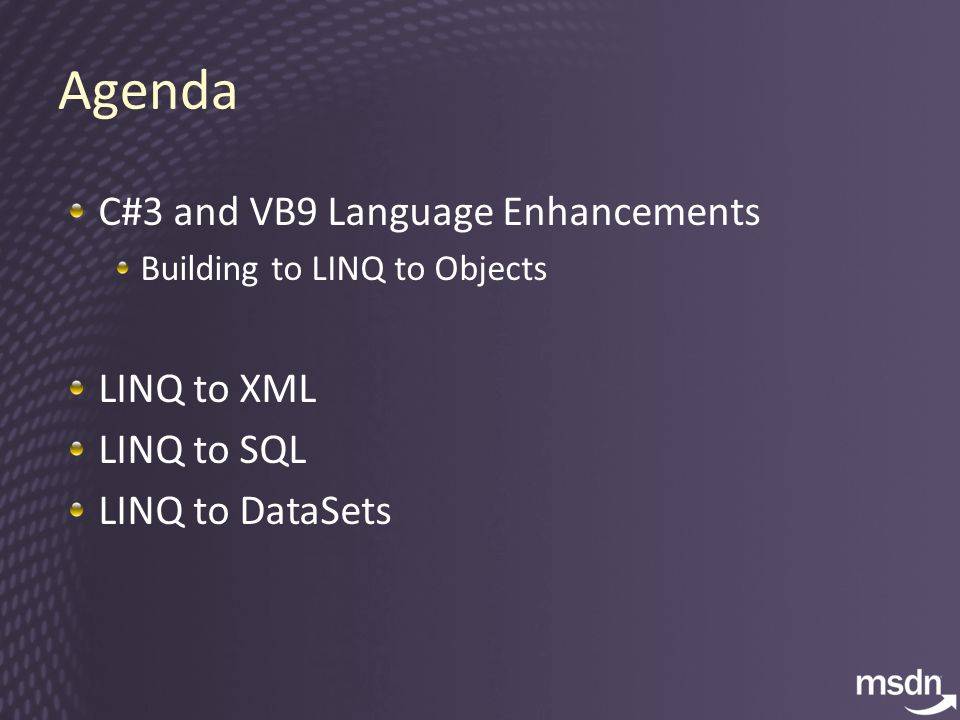Agenda C#3 and VB9 Language Enhancements Building to LINQ to Objects LINQ to XML LINQ to SQL LINQ to DataSets