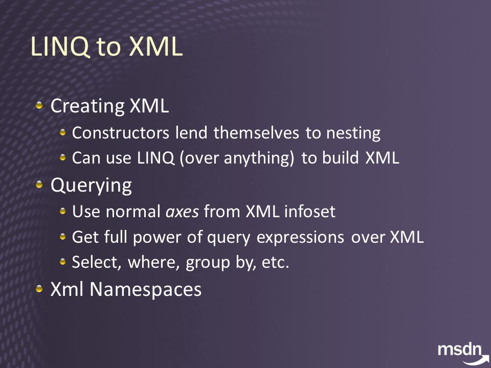 Creating XML Constructors lend themselves to nesting Can use LINQ (over anything) to build XML Querying Use normal axes from XML infoset Get full power of query expressions over XML Select, where, group by, etc.
