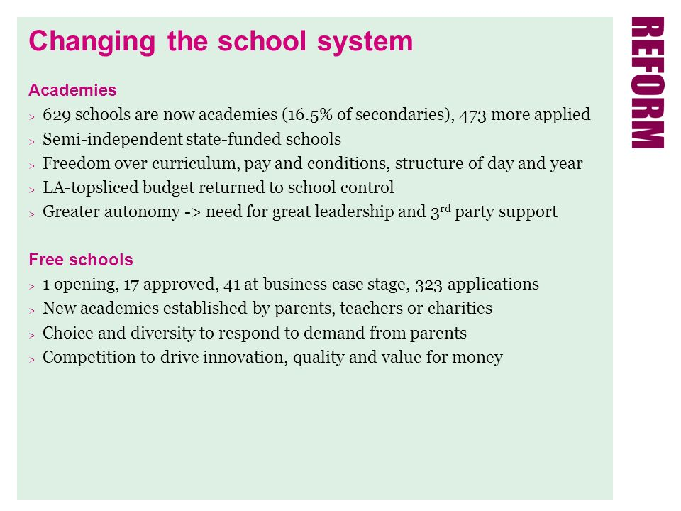 Changing the school system Academies > 629 schools are now academies (16.5% of secondaries), 473 more applied > Semi-independent state-funded schools > Freedom over curriculum, pay and conditions, structure of day and year > LA-topsliced budget returned to school control > Greater autonomy -> need for great leadership and 3 rd party support Free schools > 1 opening, 17 approved, 41 at business case stage, 323 applications > New academies established by parents, teachers or charities > Choice and diversity to respond to demand from parents > Competition to drive innovation, quality and value for money