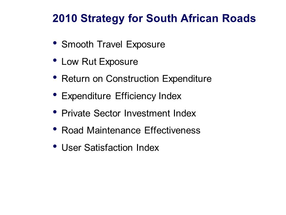 2010 Strategy for South African Roads Smooth Travel Exposure Low Rut Exposure Return on Construction Expenditure Expenditure Efficiency Index Private Sector Investment Index Road Maintenance Effectiveness User Satisfaction Index