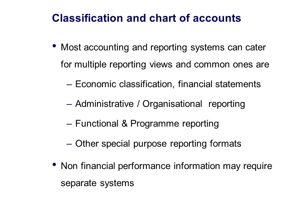 Classification and chart of accounts Most accounting and reporting systems can cater for multiple reporting views and common ones are –Economic classification, financial statements –Administrative / Organisational reporting –Functional & Programme reporting –Other special purpose reporting formats Non financial performance information may require separate systems