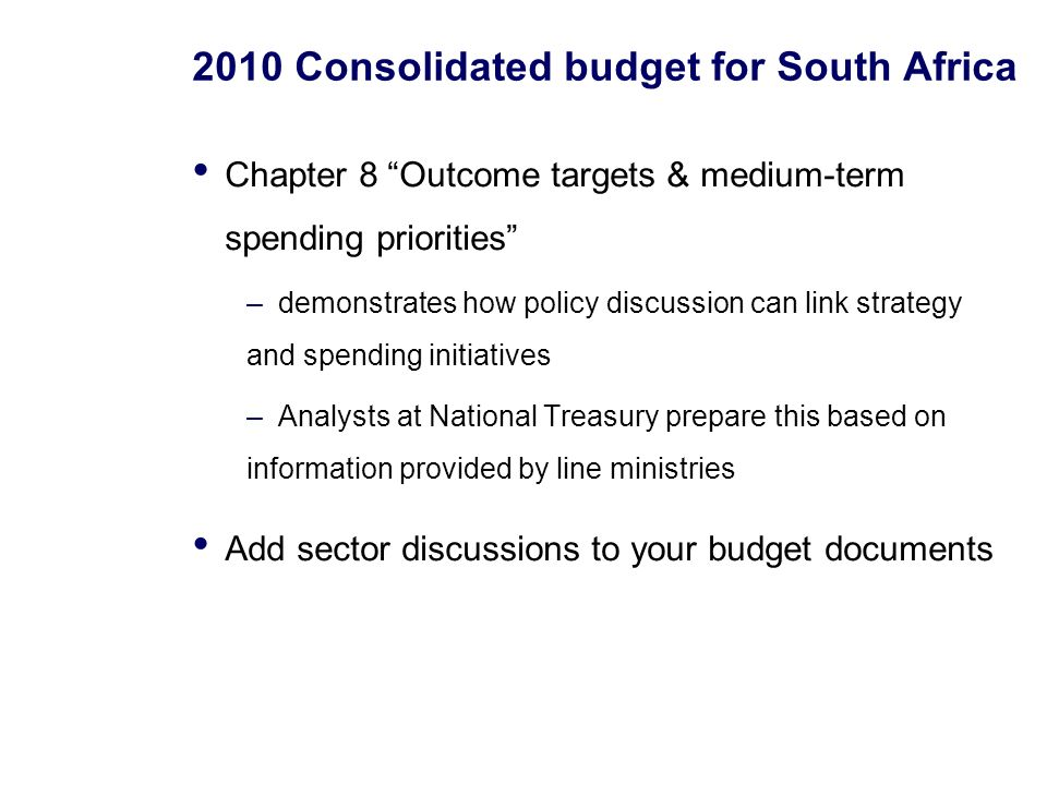 2010 Consolidated budget for South Africa Chapter 8 Outcome targets & medium-term spending priorities –demonstrates how policy discussion can link strategy and spending initiatives –Analysts at National Treasury prepare this based on information provided by line ministries Add sector discussions to your budget documents