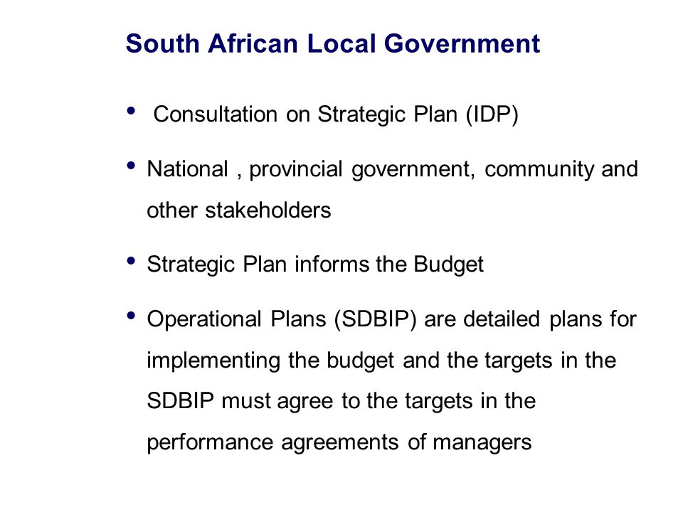 South African Local Government Consultation on Strategic Plan (IDP) National, provincial government, community and other stakeholders Strategic Plan informs the Budget Operational Plans (SDBIP) are detailed plans for implementing the budget and the targets in the SDBIP must agree to the targets in the performance agreements of managers