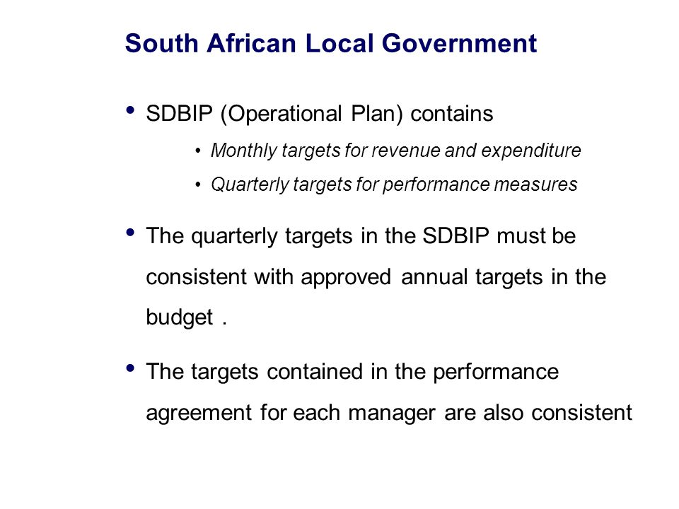 South African Local Government SDBIP (Operational Plan) contains Monthly targets for revenue and expenditure Quarterly targets for performance measures The quarterly targets in the SDBIP must be consistent with approved annual targets in the budget.