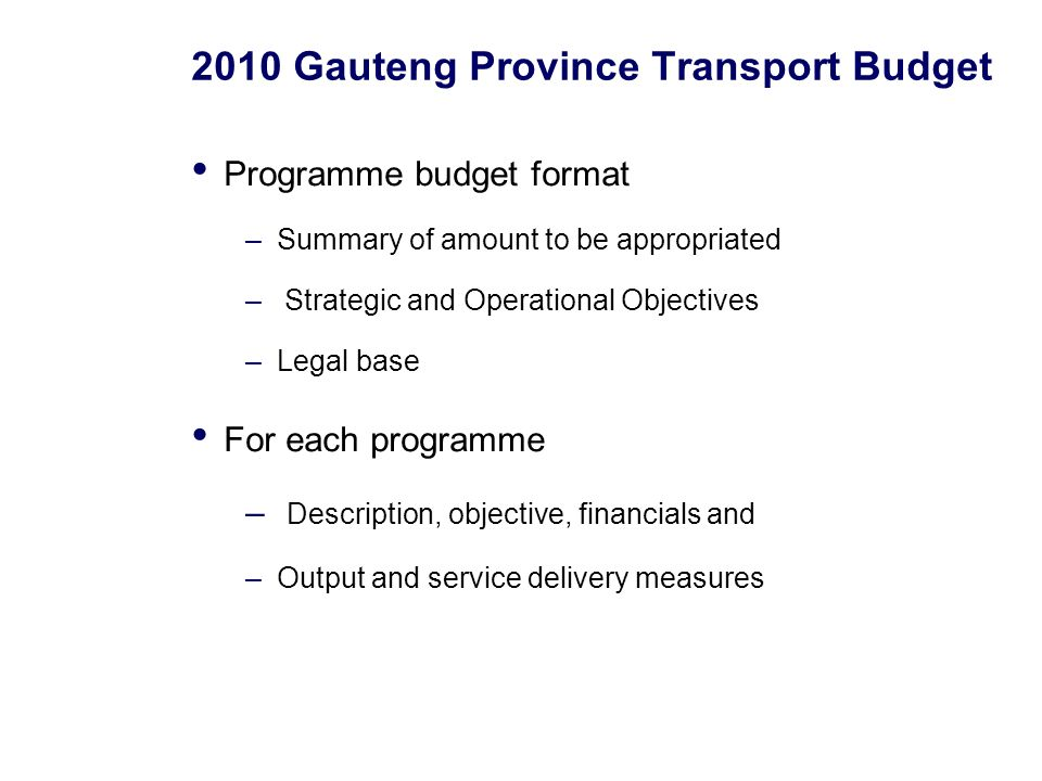 2010 Gauteng Province Transport Budget Programme budget format –Summary of amount to be appropriated – Strategic and Operational Objectives –Legal base For each programme – Description, objective, financials and –Output and service delivery measures