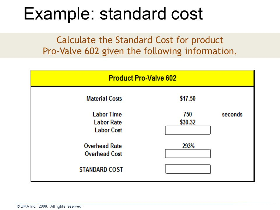 Example: standard cost Calculate the Standard Cost for product Pro-Valve 602 given the following information.