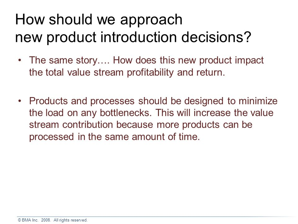 © BMA Inc. 2008. All rights reserved. How should we approach new product introduction decisions.