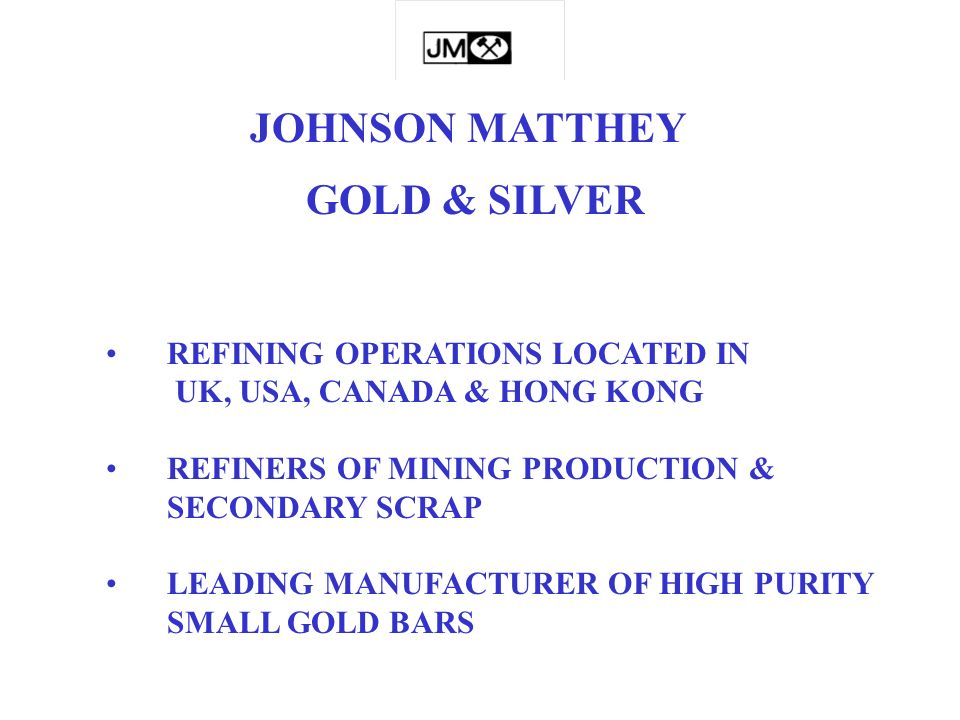 GOLD & SILVER REFINING OPERATIONS LOCATED IN UK, USA, CANADA & HONG KONG REFINERS OF MINING PRODUCTION & SECONDARY SCRAP LEADING MANUFACTURER OF HIGH PURITY SMALL GOLD BARS JOHNSON MATTHEY