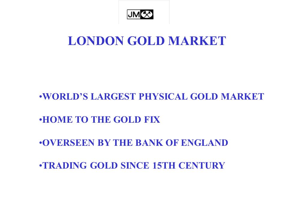 LONDON GOLD MARKET WORLDS LARGEST PHYSICAL GOLD MARKET HOME TO THE GOLD FIX OVERSEEN BY THE BANK OF ENGLAND TRADING GOLD SINCE 15TH CENTURY
