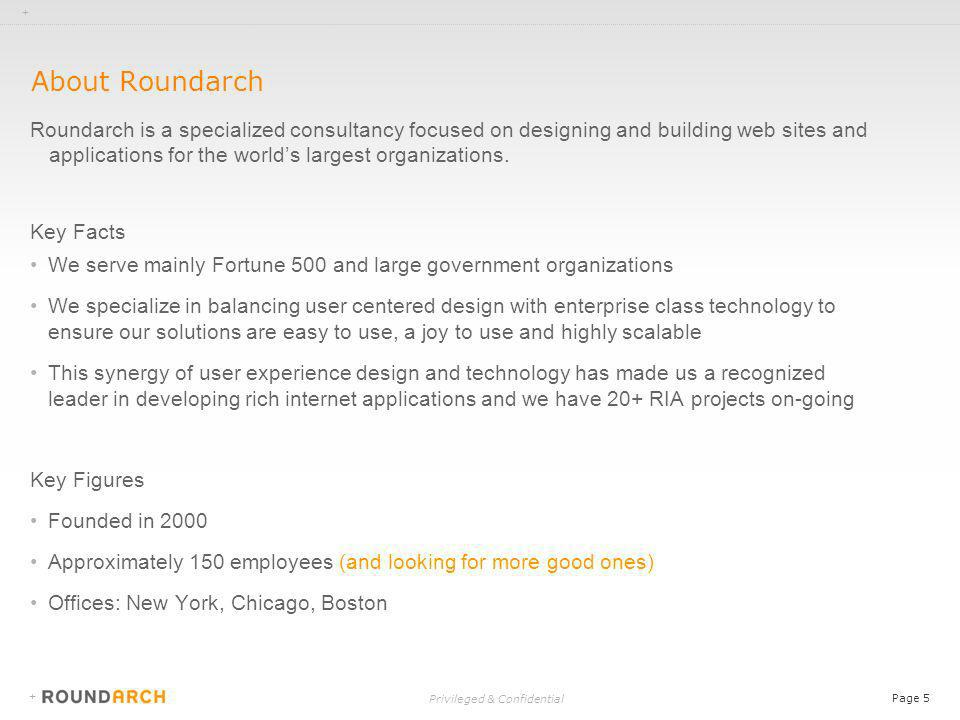 + Privileged & Confidential Page 5 + About Roundarch Roundarch is a specialized consultancy focused on designing and building web sites and applications for the worlds largest organizations.