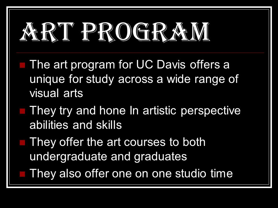 Art Program The art program for UC Davis offers a unique for study across a wide range of visual arts They try and hone In artistic perspective abilities and skills They offer the art courses to both undergraduate and graduates They also offer one on one studio time