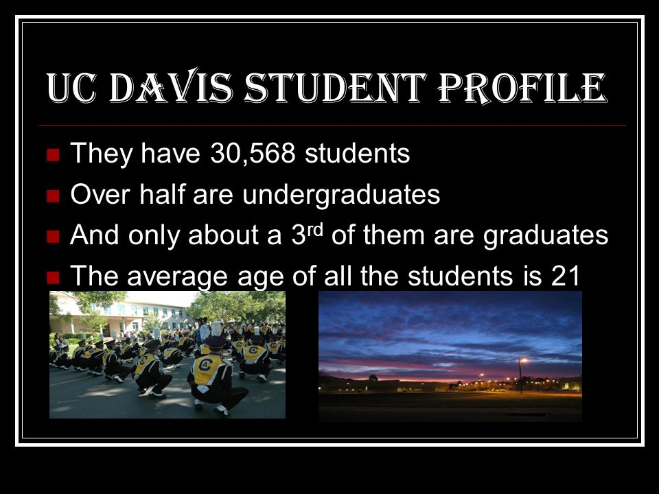 UC Davis student profile They have 30,568 students Over half are undergraduates And only about a 3 rd of them are graduates The average age of all the students is 21