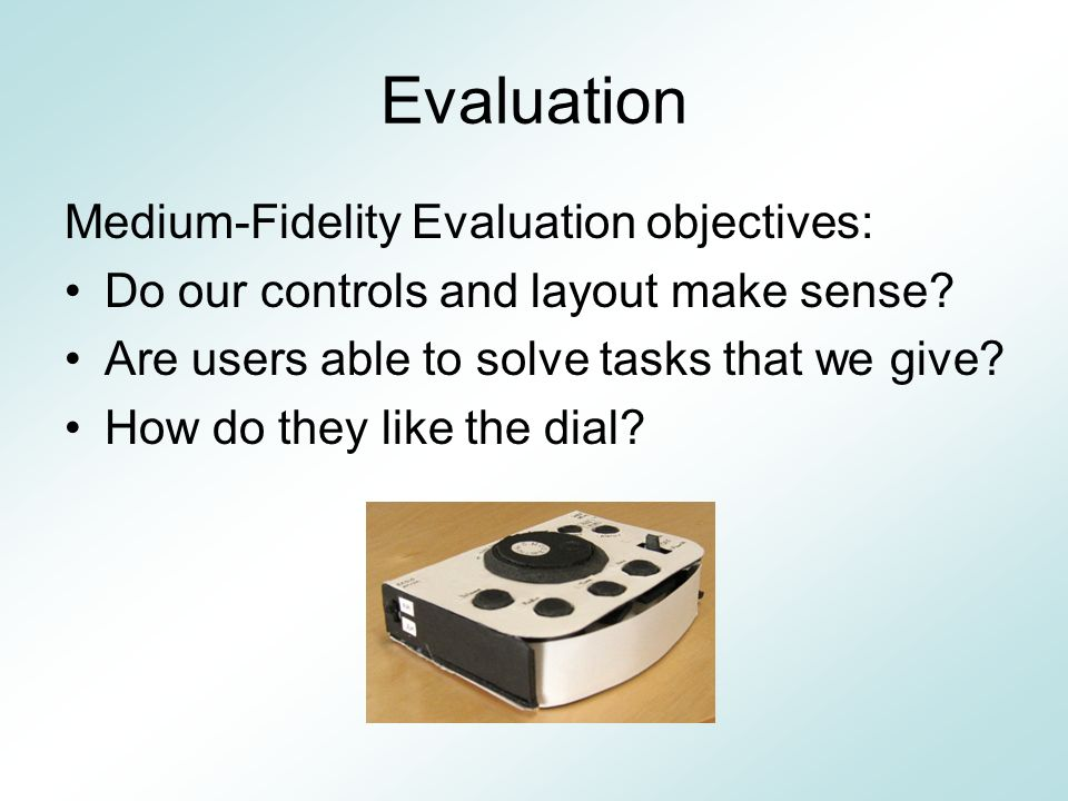 Evaluation Medium-Fidelity Evaluation objectives: Do our controls and layout make sense.